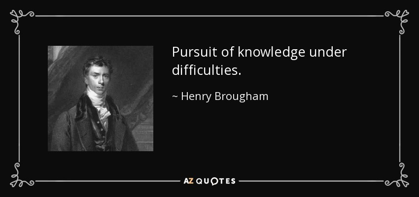 Pursuit of knowledge under difficulties. - Henry Brougham, 1st Baron Brougham and Vaux