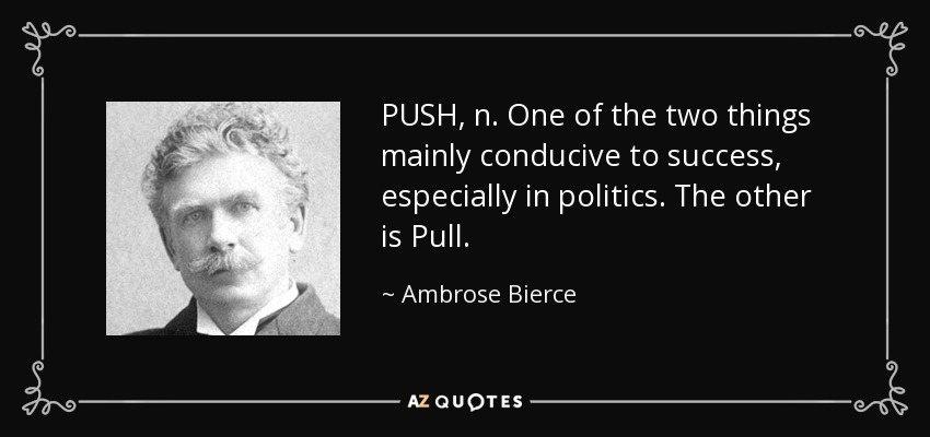 PUSH, n. One of the two things mainly conducive to success, especially in politics. The other is Pull. - Ambrose Bierce