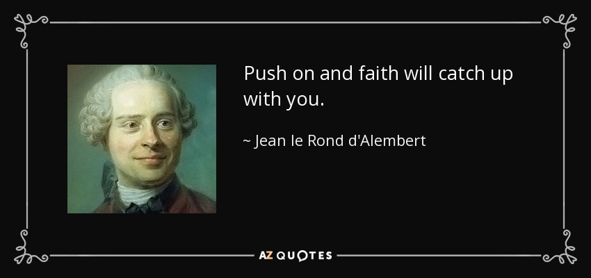 Push on and faith will catch up with you. - Jean le Rond d'Alembert