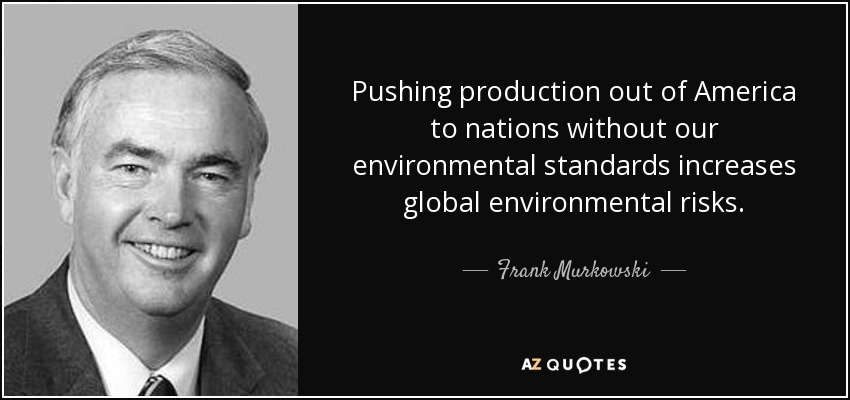 Pushing production out of America to nations without our environmental standards increases global environmental risks. - Frank Murkowski
