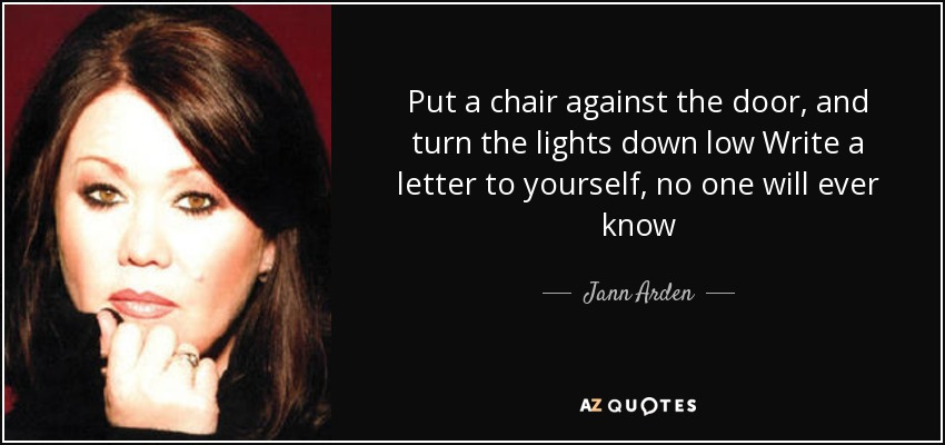 Put a chair against the door, and turn the lights down low Write a letter to yourself, no one will ever know - Jann Arden