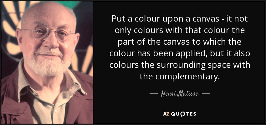 Put a colour upon a canvas - it not only colours with that colour the part of the canvas to which the colour has been applied, but it also colours the surrounding space with the complementary. - Henri Matisse
