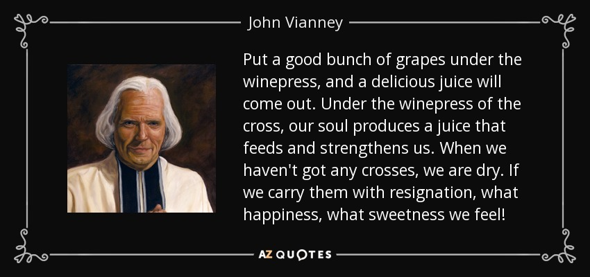 Put a good bunch of grapes under the winepress, and a delicious juice will come out. Under the winepress of the cross, our soul produces a juice that feeds and strengthens us. When we haven't got any crosses, we are dry. If we carry them with resignation, what happiness, what sweetness we feel! - John Vianney