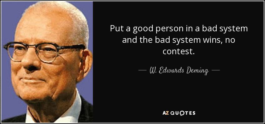 Put a good person in a bad system and the bad system wins, no contest. - W. Edwards Deming