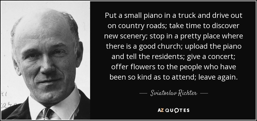 Put a small piano in a truck and drive out on country roads; take time to discover new scenery; stop in a pretty place where there is a good church; upload the piano and tell the residents; give a concert; offer flowers to the people who have been so kind as to attend; leave again. - Sviatoslav Richter