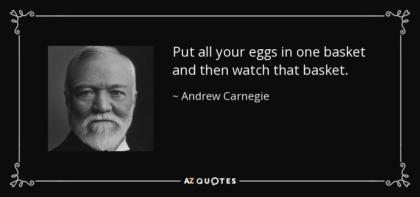 Put all your eggs in one basket and then watch that basket. - Andrew Carnegie