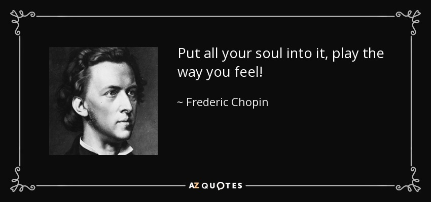 Put all your soul into it, play the way you feel! - Frederic Chopin