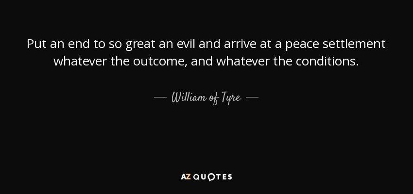 Put an end to so great an evil and arrive at a peace settlement whatever the outcome, and whatever the conditions. - William of Tyre