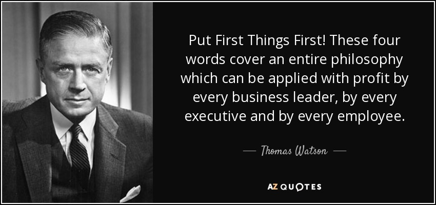 Put First Things First! These four words cover an entire philosophy which can be applied with profit by every business leader, by every executive and by every employee. - Thomas Watson, Jr.