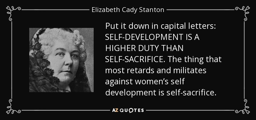Put it down in capital letters: SELF-DEVELOPMENT IS A HIGHER DUTY THAN SELF-SACRIFICE. The thing that most retards and militates against women's self development is self-sacrifice. - Elizabeth Cady Stanton