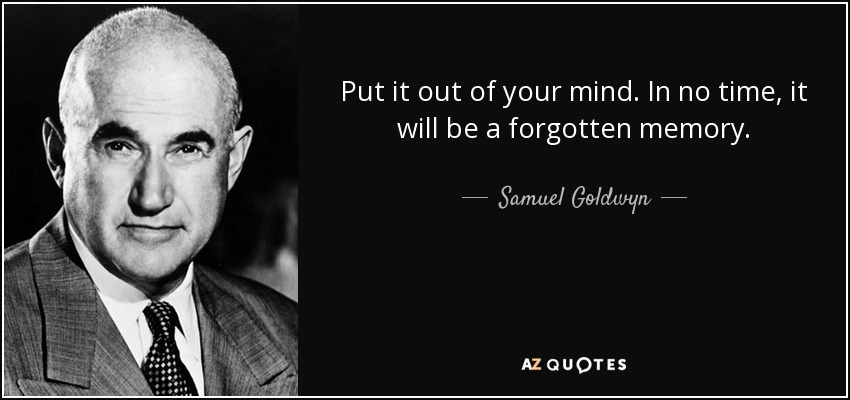 Put it out of your mind. In no time, it will be a forgotten memory. - Samuel Goldwyn