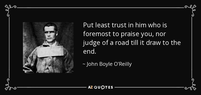 Put least trust in him who is foremost to praise you, nor judge of a road till it draw to the end. - John Boyle O'Reilly