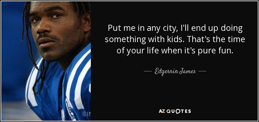 Put me in any city, I'll end up doing something with kids. That's the time of your life when it's pure fun. - Edgerrin James
