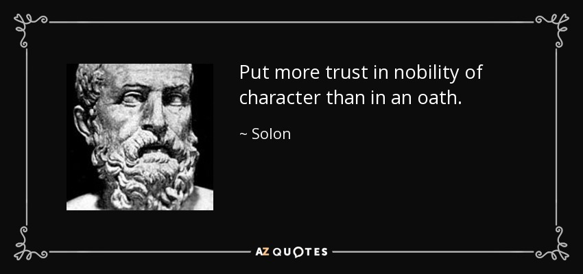 Put more trust in nobility of character than in an oath. - Solon