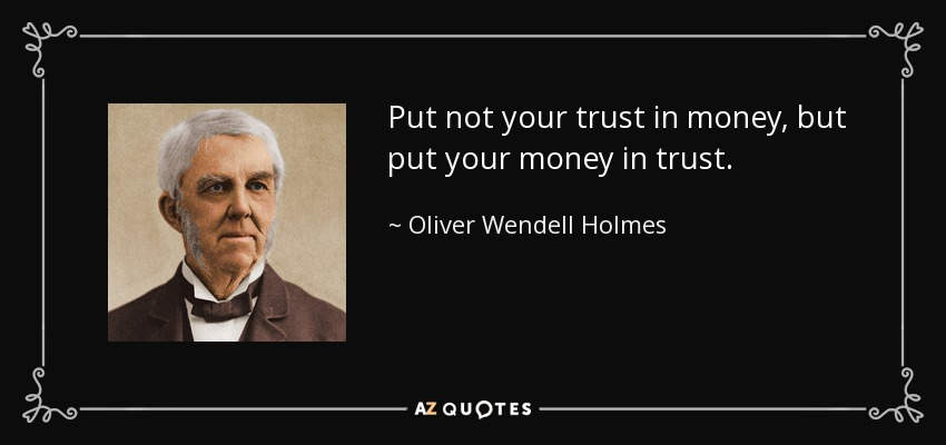 Put not your trust in money, but put your money in trust. - Oliver Wendell Holmes Sr.