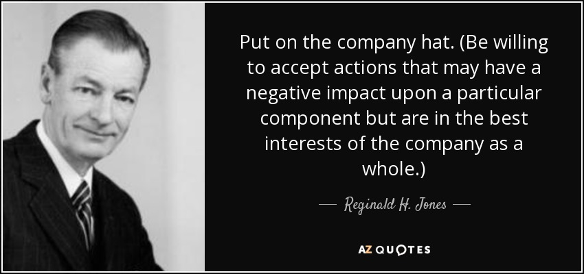 Put on the company hat. (Be willing to accept actions that may have a negative impact upon a particular component but are in the best interests of the company as a whole.) - Reginald H. Jones