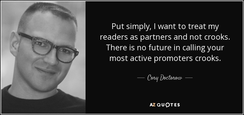 Put simply, I want to treat my readers as partners and not crooks. There is no future in calling your most active promoters crooks. - Cory Doctorow
