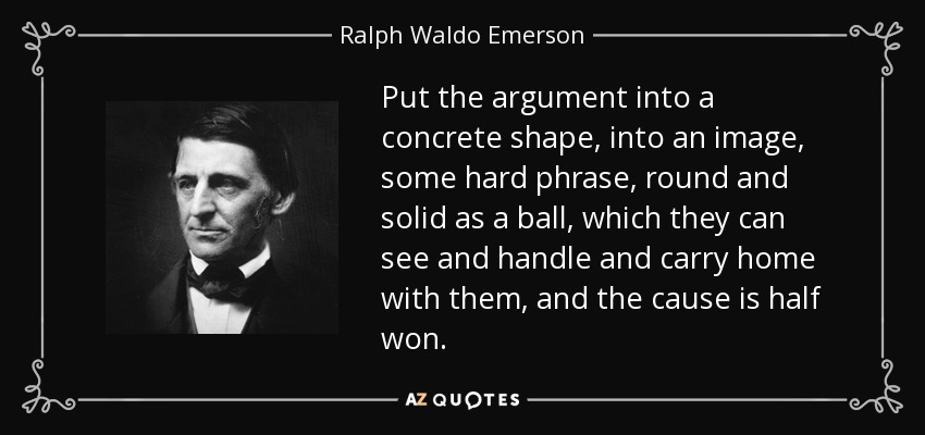 Put the argument into a concrete shape, into an image, some hard phrase, round and solid as a ball, which they can see and handle and carry home with them, and the cause is half won. - Ralph Waldo Emerson