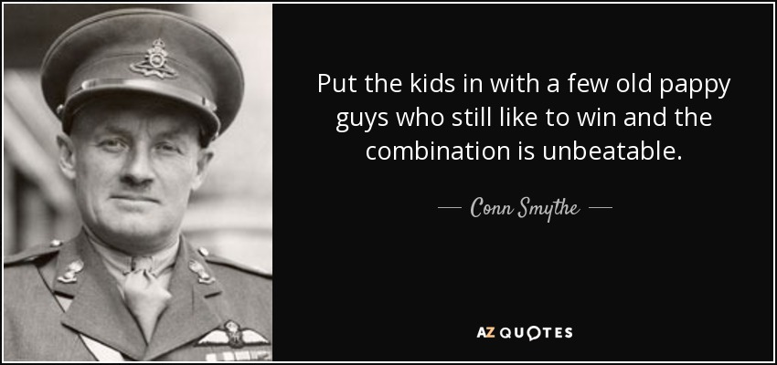 Put the kids in with a few old pappy guys who still like to win and the combination is unbeatable. - Conn Smythe