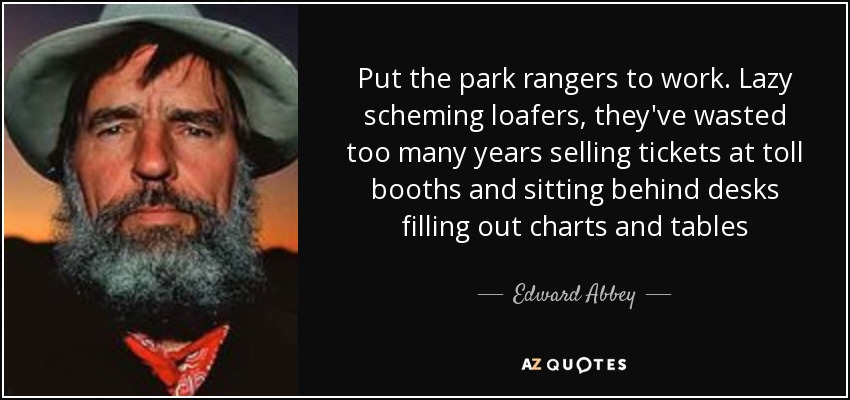 Put the park rangers to work. Lazy scheming loafers, they've wasted too many years selling tickets at toll booths and sitting behind desks filling out charts and tables - Edward Abbey