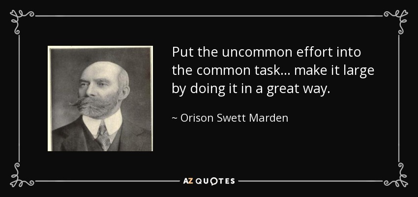 Put the uncommon effort into the common task... make it large by doing it in a great way. - Orison Swett Marden
