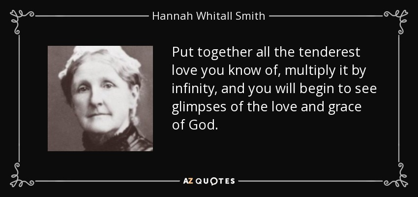 Put together all the tenderest love you know of, multiply it by infinity, and you will begin to see glimpses of the love and grace of God. - Hannah Whitall Smith