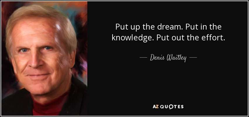 Put up the dream. Put in the knowledge. Put out the effort. - Denis Waitley