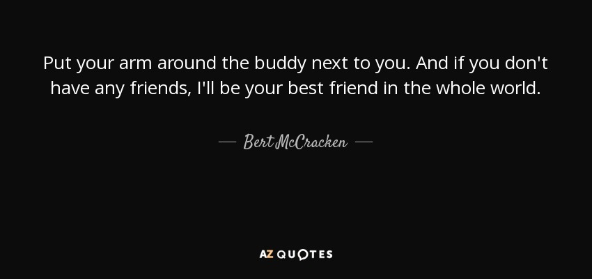 Bert McCracken quote: Put your arm around the buddy next to you