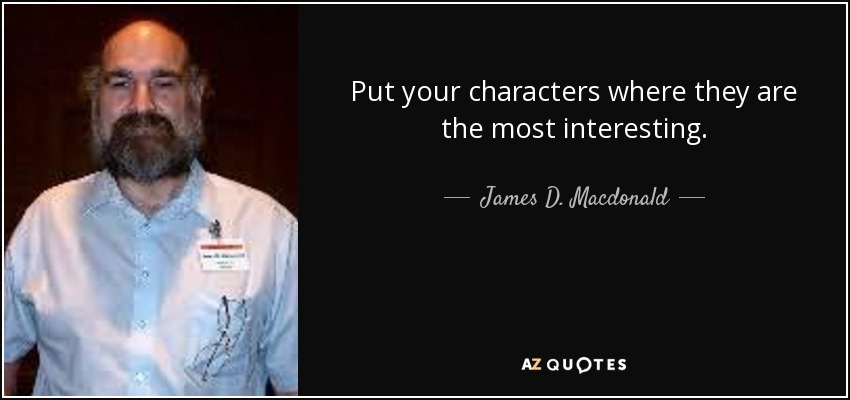 Put your characters where they are the most interesting. - James D. Macdonald