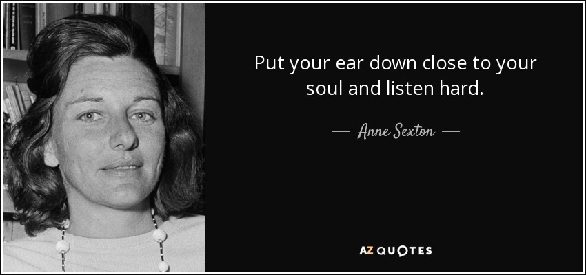 Put your ear down close to your soul and listen hard. - Anne Sexton