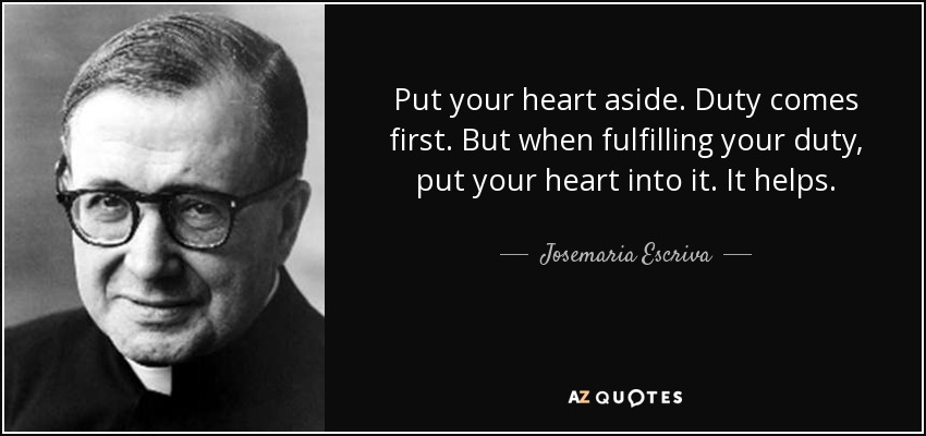Put your heart aside. Duty comes first. But when fulfilling your duty, put your heart into it. It helps. - Josemaria Escriva