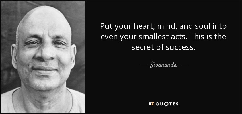 Put your heart, mind, and soul into even your smallest acts. This is the secret of success. - Sivananda