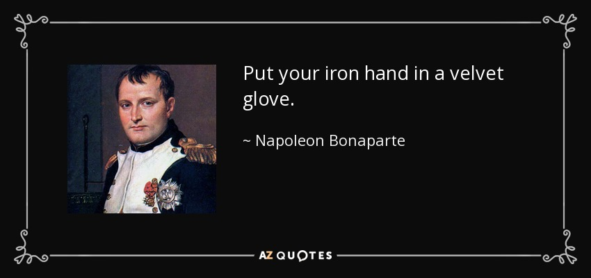 Put your iron hand in a velvet glove. - Napoleon Bonaparte