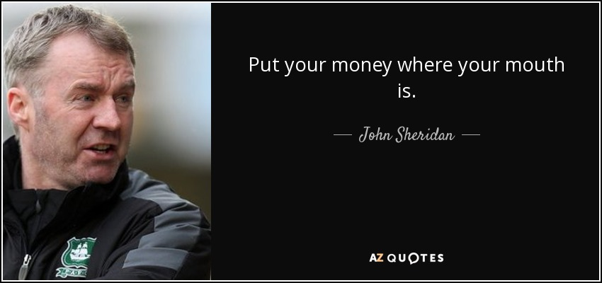 Put your money where your mouth is. - John Sheridan