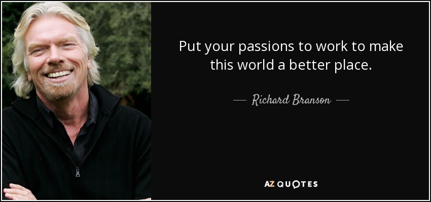 Put your passions to work to make this world a better place. - Richard Branson