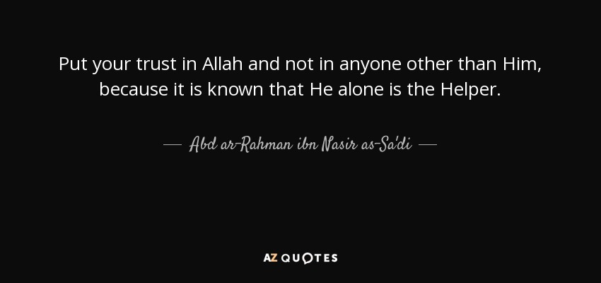Put your trust in Allah and not in anyone other than Him, because it is known that He alone is the Helper. - Abd ar-Rahman ibn Nasir as-Sa'di