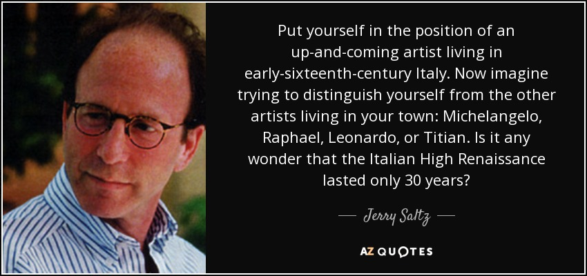 Put yourself in the position of an up-and-coming artist living in early-sixteenth-century Italy. Now imagine trying to distinguish yourself from the other artists living in your town: Michelangelo, Raphael, Leonardo, or Titian. Is it any wonder that the Italian High Renaissance lasted only 30 years? - Jerry Saltz