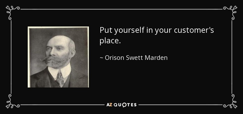 Put yourself in your customer's place. - Orison Swett Marden