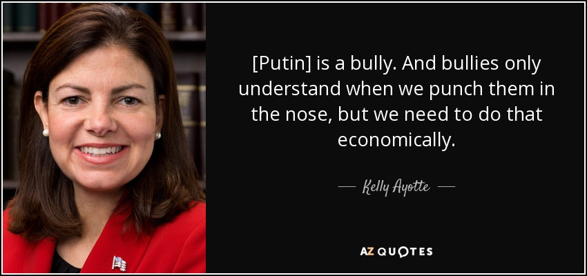 [Putin] is a bully. And bullies only understand when we punch them in the nose, but we need to do that economically. - Kelly Ayotte