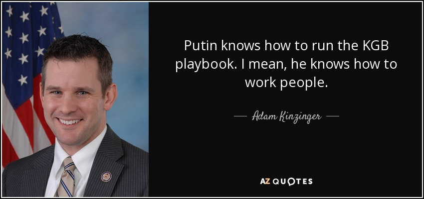 Putin knows how to run the KGB playbook. I mean, he knows how to work people. - Adam Kinzinger
