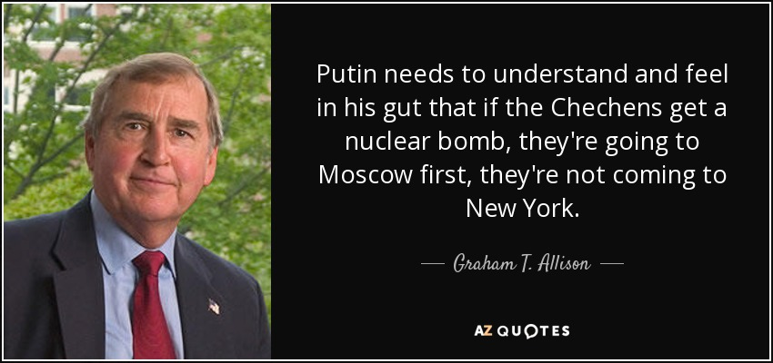 Putin needs to understand and feel in his gut that if the Chechens get a nuclear bomb, they're going to Moscow first, they're not coming to New York. - Graham T. Allison