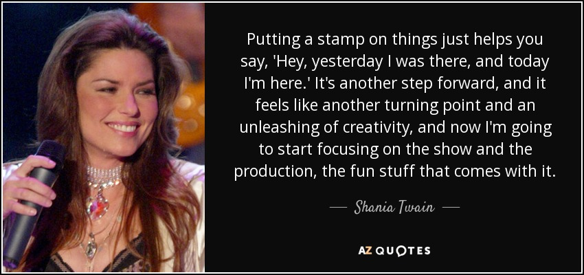 Putting a stamp on things just helps you say, 'Hey, yesterday I was there, and today I'm here.' It's another step forward, and it feels like another turning point and an unleashing of creativity, and now I'm going to start focusing on the show and the production, the fun stuff that comes with it. - Shania Twain