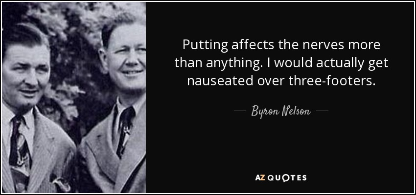 Putting affects the nerves more than anything. I would actually get nauseated over three-footers. - Byron Nelson