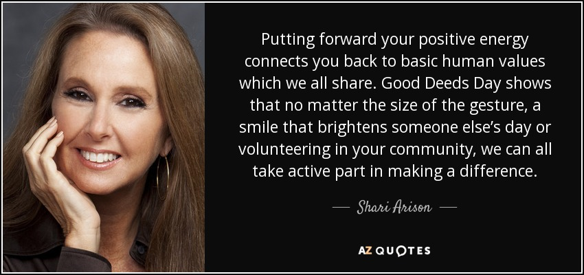 Putting forward your positive energy connects you back to basic human values which we all share. Good Deeds Day shows that no matter the size of the gesture, a smile that brightens someone else's day or volunteering in your community, we can all take active part in making a difference. - Shari Arison