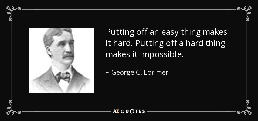 Putting off an easy thing makes it hard. Putting off a hard thing makes it impossible. - George C. Lorimer