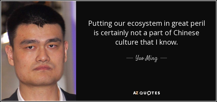 Putting our ecosystem in great peril is certainly not a part of Chinese culture that I know. - Yao Ming