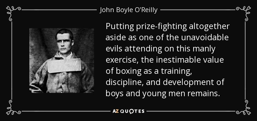 Putting prize-fighting altogether aside as one of the unavoidable evils attending on this manly exercise, the inestimable value of boxing as a training, discipline, and development of boys and young men remains. - John Boyle O'Reilly