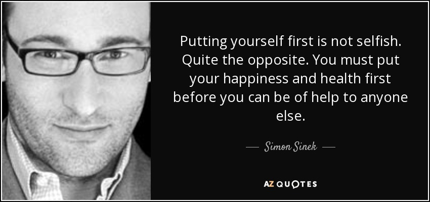 Putting yourself first is not selfish. Quite the opposite. You must put your happiness and health first before you can be of help to anyone else. - Simon Sinek