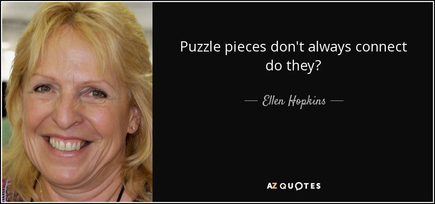 Puzzle pieces don't always connect do they? - Ellen Hopkins