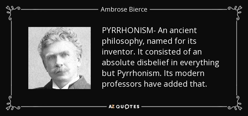 PYRRHONISM- An ancient philosophy, named for its inventor. It consisted of an absolute disbelief in everything but Pyrrhonism. Its modern professors have added that. - Ambrose Bierce